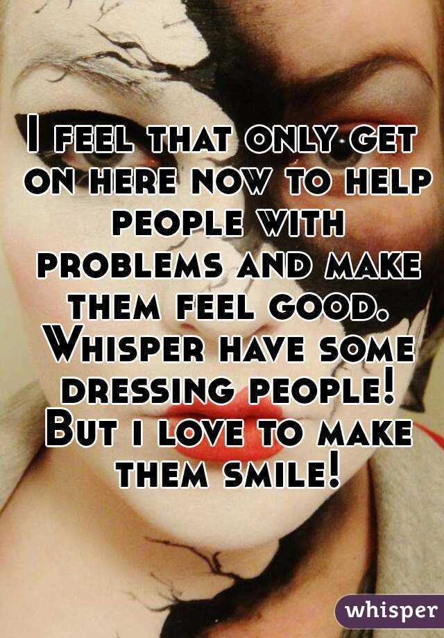 I feel that only get on here now to help people with problems and make them feel good. Whisper have some dressing people! But i love to make them smile!