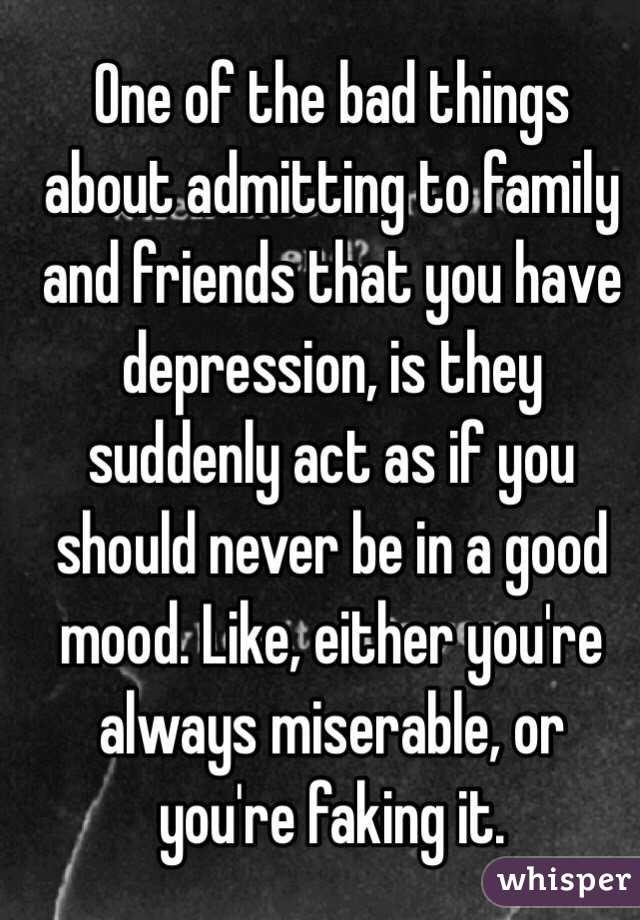 One of the bad things about admitting to family and friends that you have depression, is they suddenly act as if you should never be in a good mood. Like, either you're always miserable, or you're faking it.