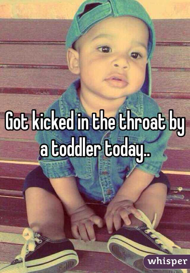 Got kicked in the throat by a toddler today..