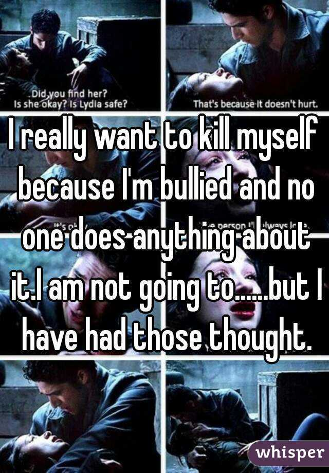 I really want to kill myself because I'm bullied and no one does anything about it.I am not going to......but I have had those thought.
