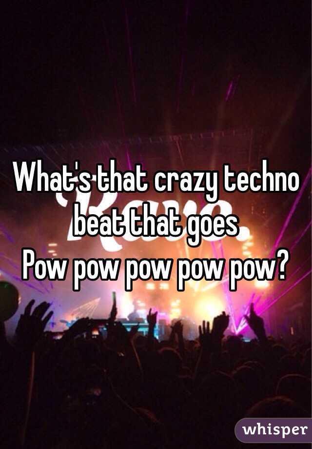 What's that crazy techno beat that goes Pow pow pow pow pow?