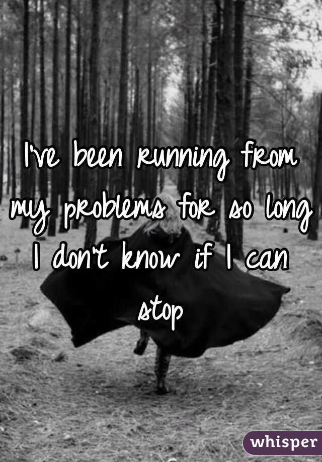 I've been running from my problems for so long I don't know if I can stop