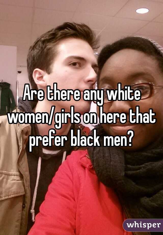 Are there any white women/girls on here that prefer black men?