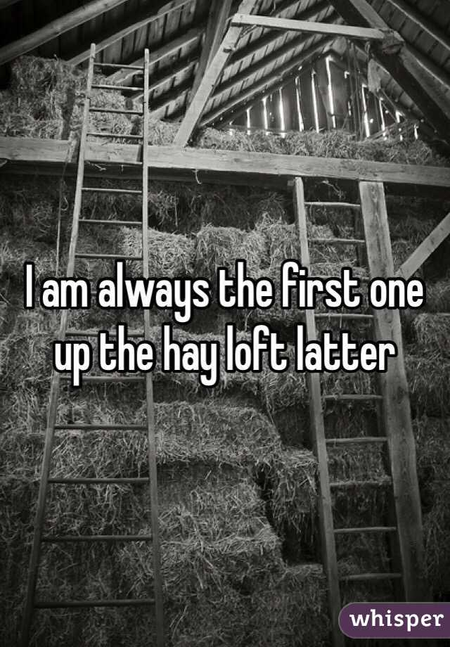 I am always the first one up the hay loft latter