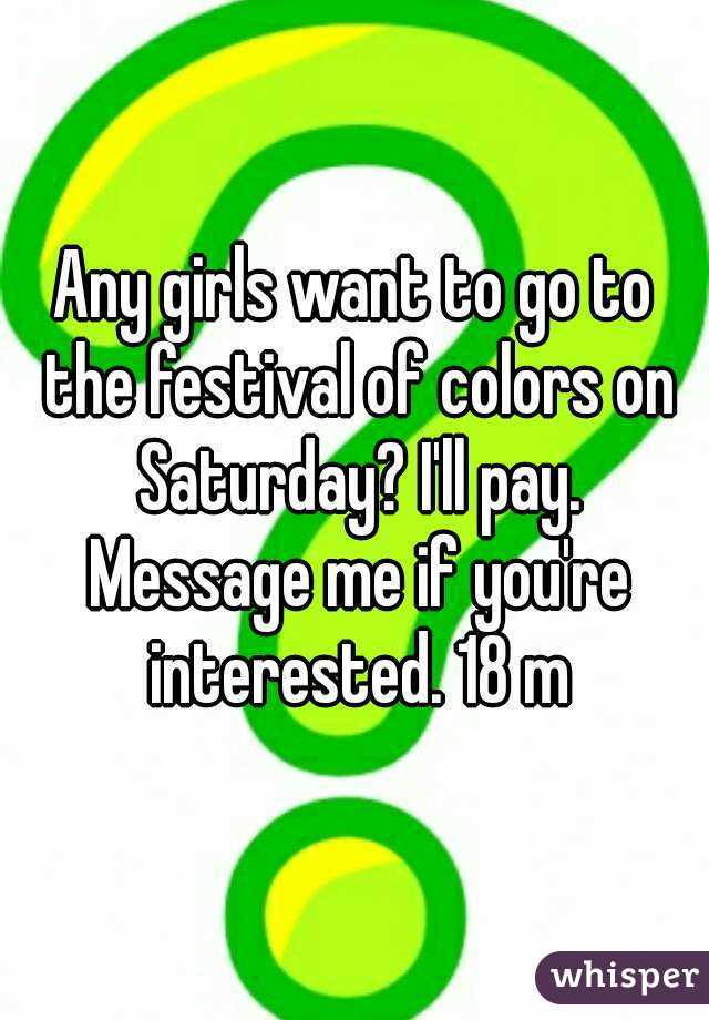 Any girls want to go to the festival of colors on Saturday? I'll pay. Message me if you're interested. 18 m