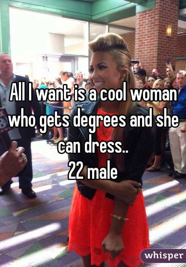 All I want is a cool woman who gets degrees and she can dress..  22 male