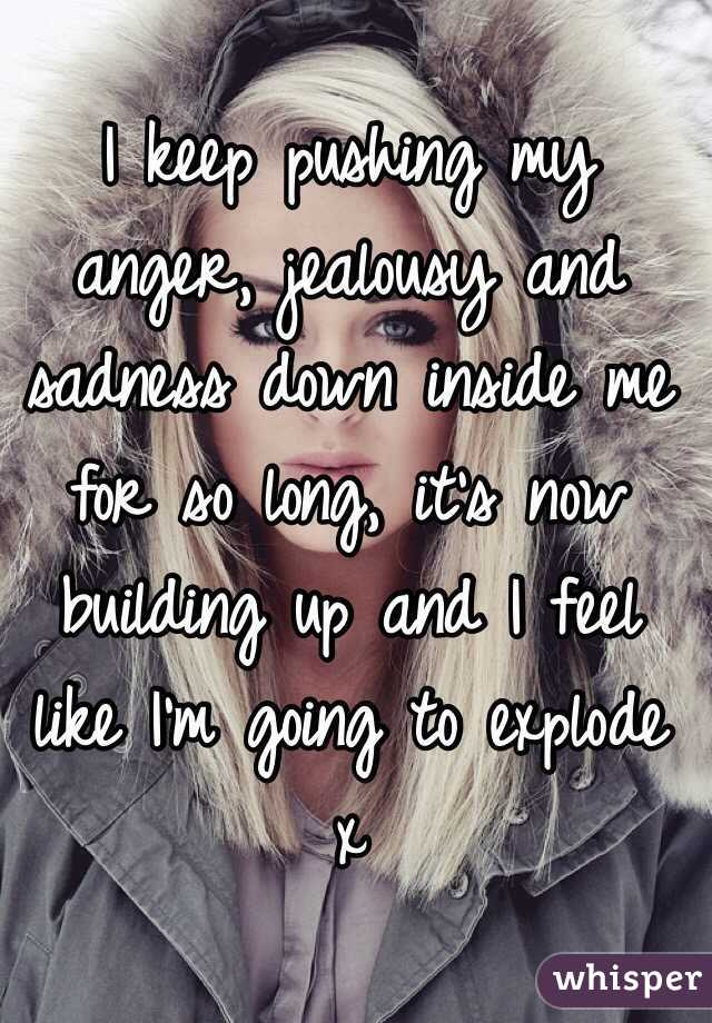 I keep pushing my anger, jealousy and sadness down inside me for so long, it's now building up and I feel like I'm going to explode x