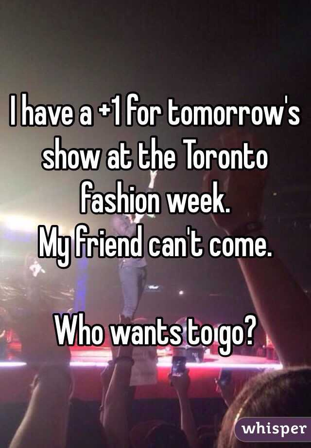 I have a +1 for tomorrow's show at the Toronto fashion week.  My friend can't come.   Who wants to go?