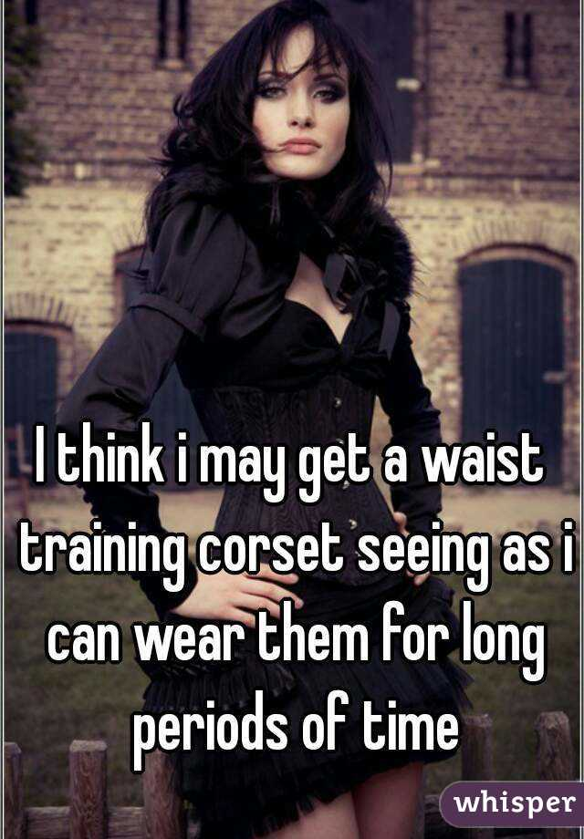 I think i may get a waist training corset seeing as i can wear them for long periods of time
