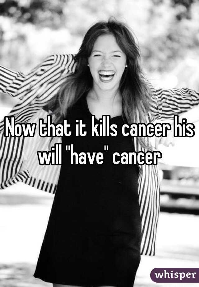 "Now that it kills cancer his will ""have"" cancer"