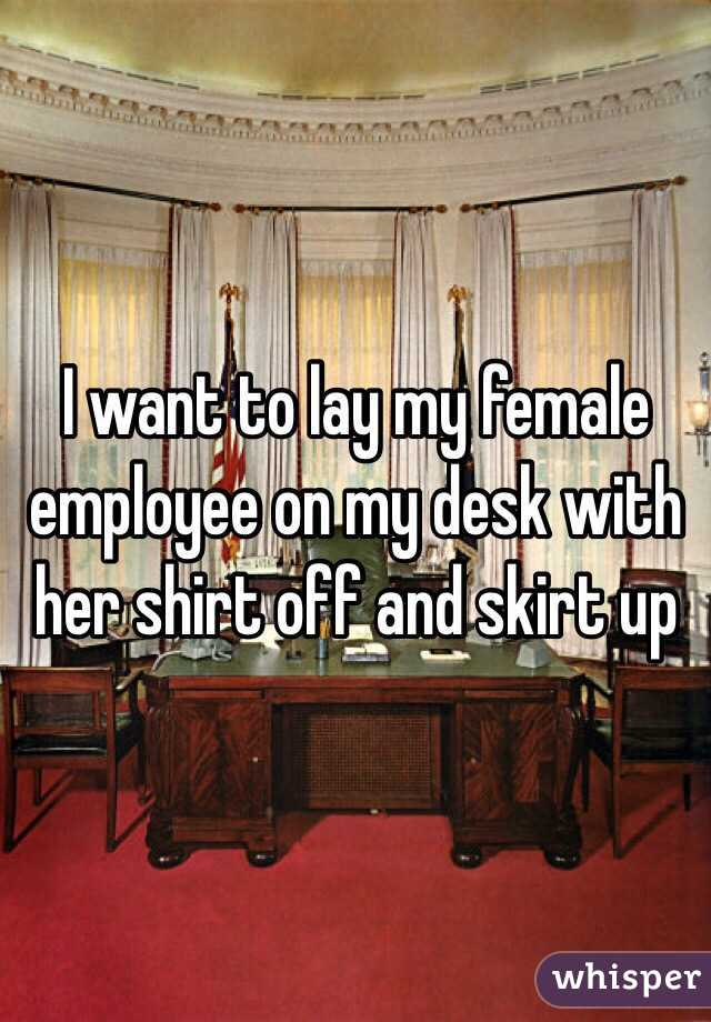 I want to lay my female employee on my desk with her shirt off and skirt up