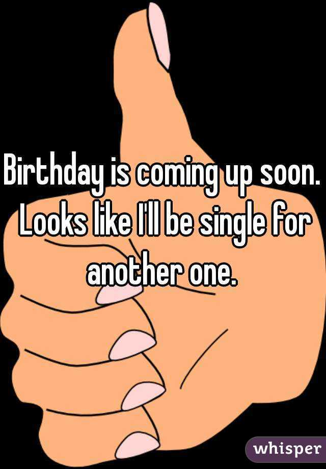 Birthday is coming up soon. Looks like I'll be single for another one.