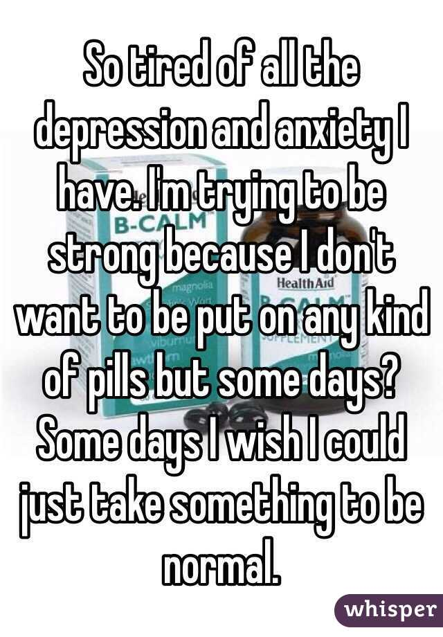 So tired of all the depression and anxiety I have. I'm trying to be strong because I don't want to be put on any kind of pills but some days? Some days I wish I could just take something to be normal.