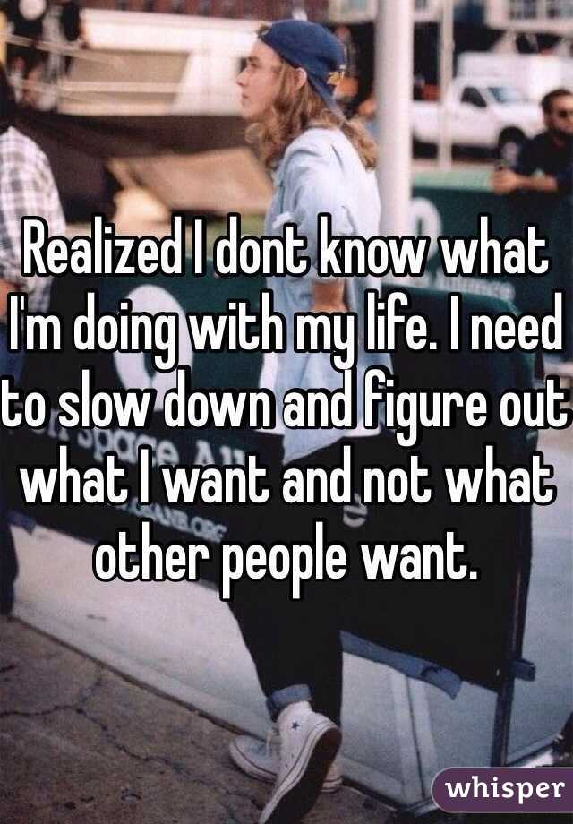 Realized I dont know what I'm doing with my life. I need to slow down and figure out what I want and not what other people want.