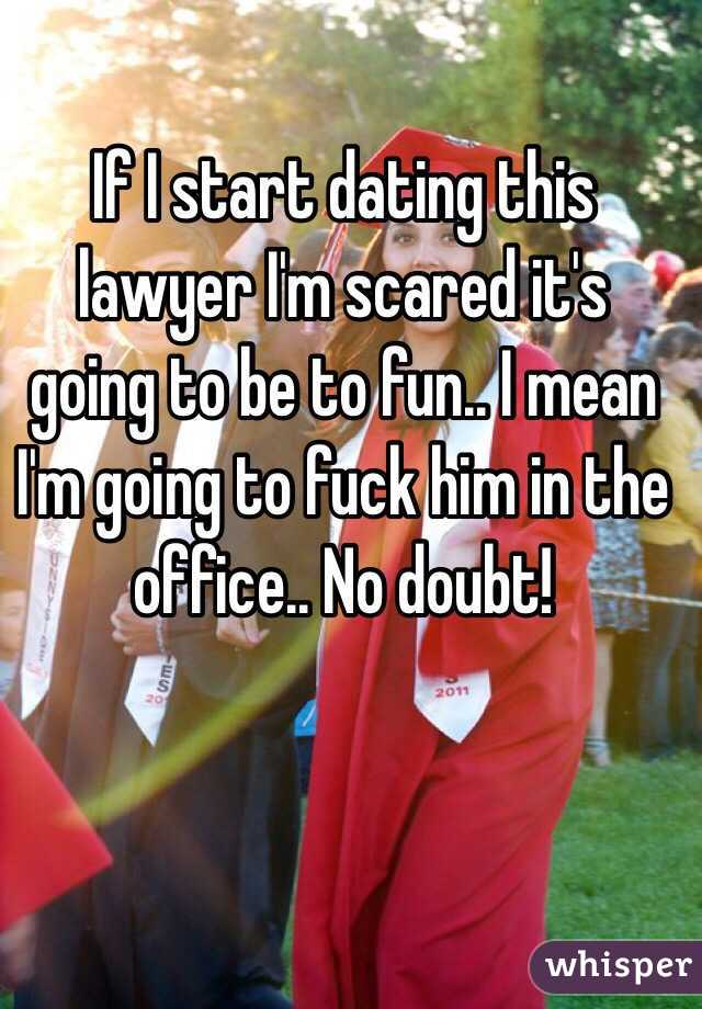 If I start dating this lawyer I'm scared it's going to be to fun.. I mean I'm going to fuck him in the office.. No doubt!