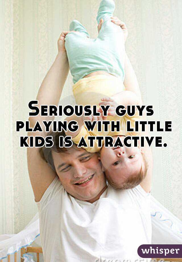 Seriously guys playing with little kids is attractive.