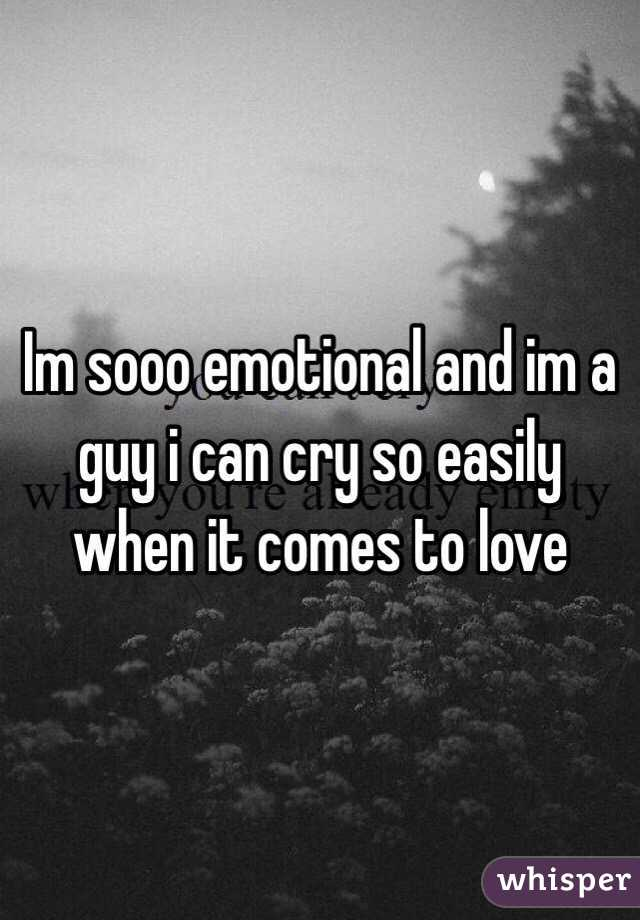 Im sooo emotional and im a guy i can cry so easily when it comes to love