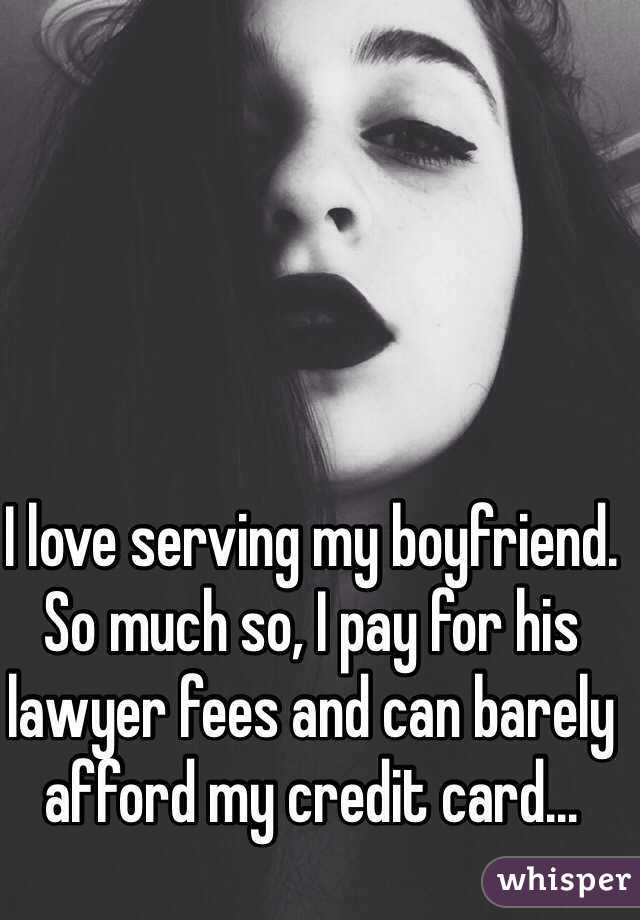 I love serving my boyfriend. So much so, I pay for his lawyer fees and can barely afford my credit card...