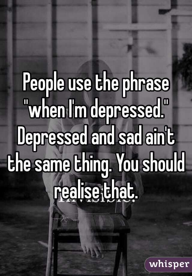 "People use the phrase ""when I'm depressed."" Depressed and sad ain't the same thing. You should realise that."