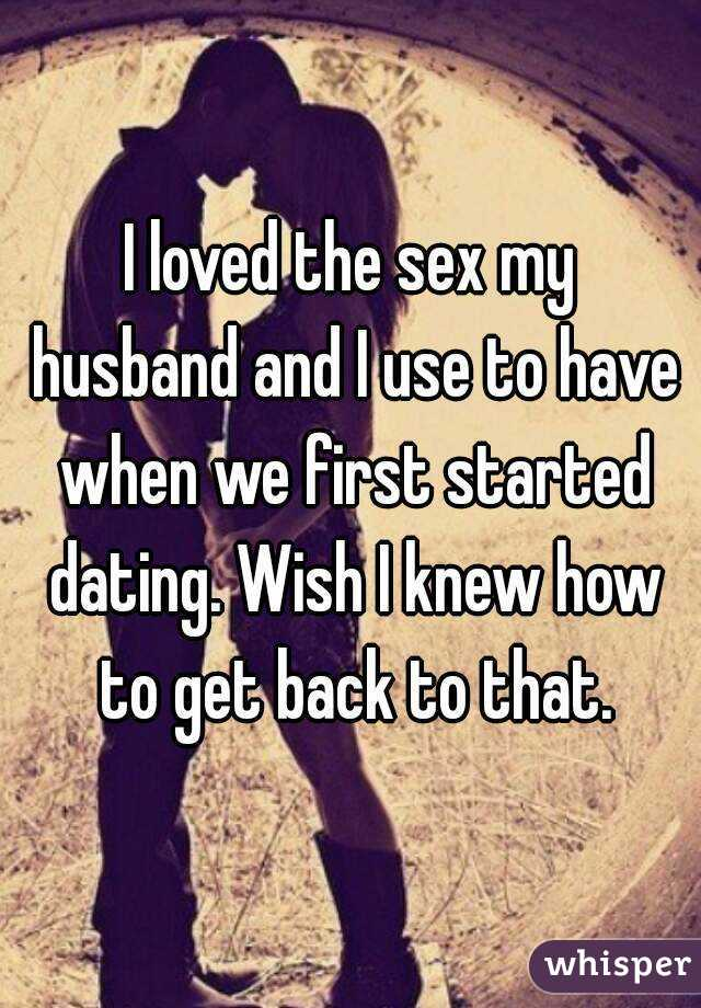 I loved the sex my husband and I use to have when we first started dating. Wish I knew how to get back to that.