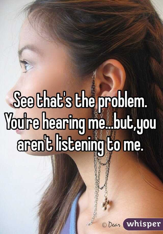 See that's the problem. You're hearing me...but,you aren't listening to me.