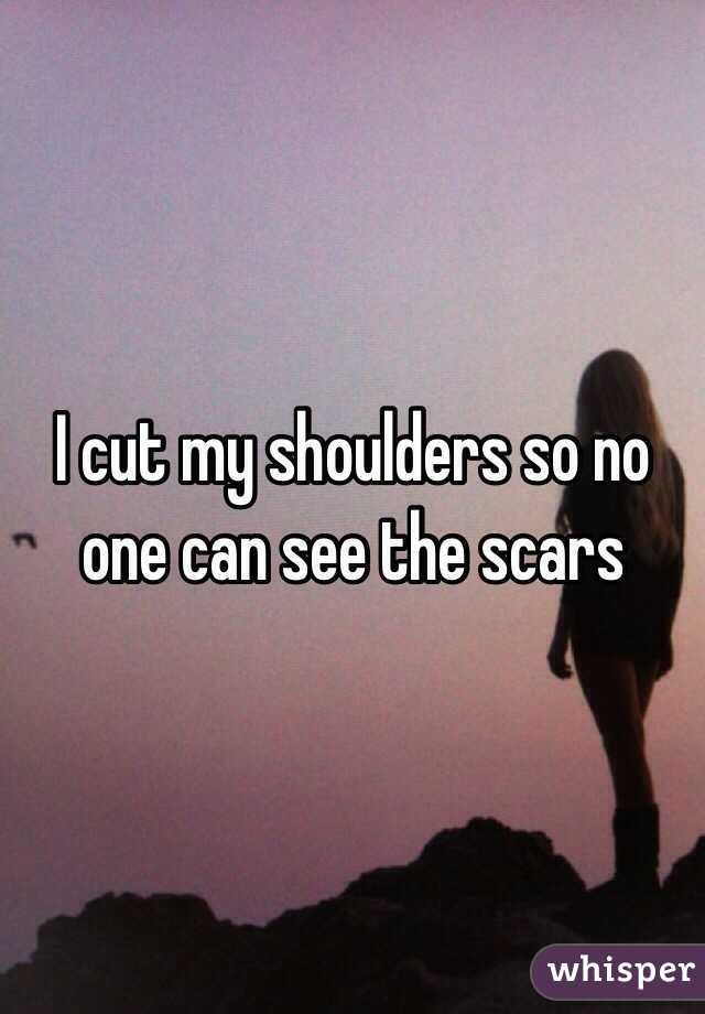 I cut my shoulders so no one can see the scars