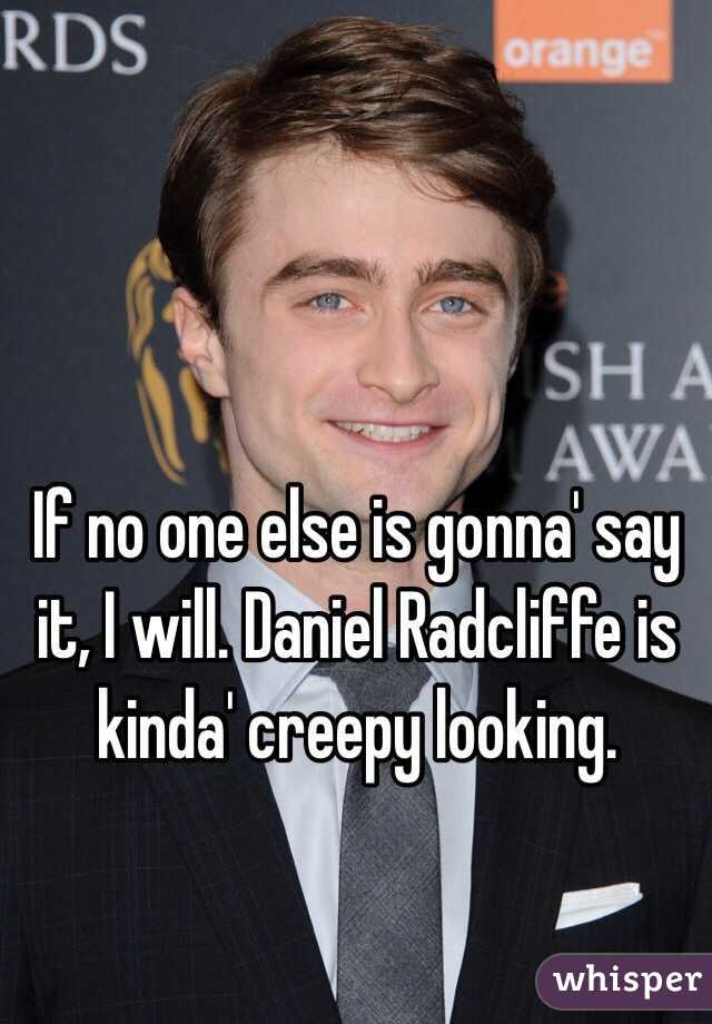 If no one else is gonna' say it, I will. Daniel Radcliffe is kinda' creepy looking.