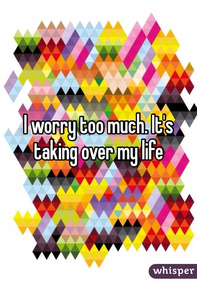I worry too much. It's taking over my life