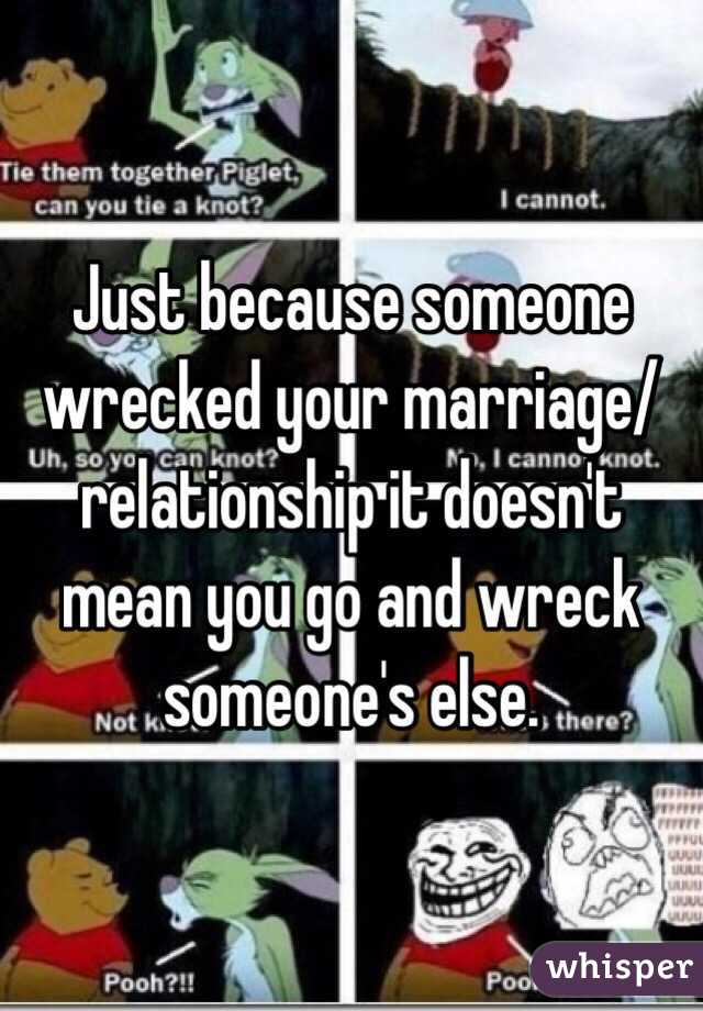 Just because someone wrecked your marriage/relationship it doesn't mean you go and wreck someone's else.