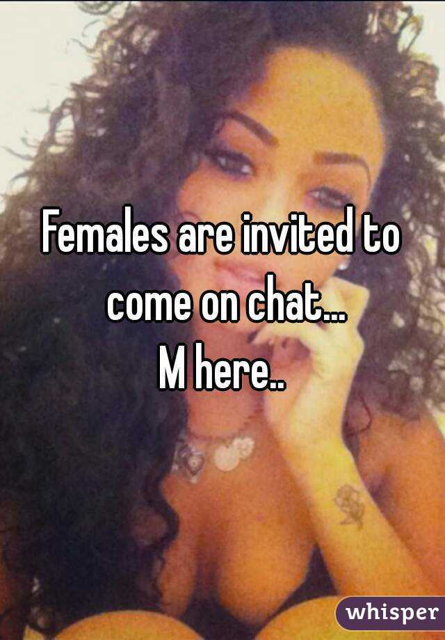 Females are invited to come on chat... M here..