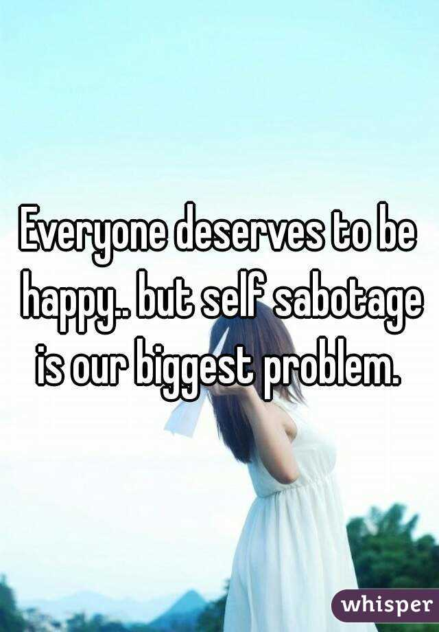 Everyone deserves to be happy.. but self sabotage is our biggest problem.