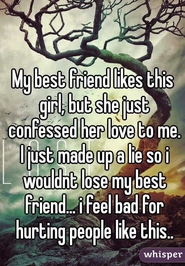 My best friend likes this girl, but she just confessed her love to me. I just made up a lie so i wouldnt lose my best friend... i feel bad for hurting people like this..