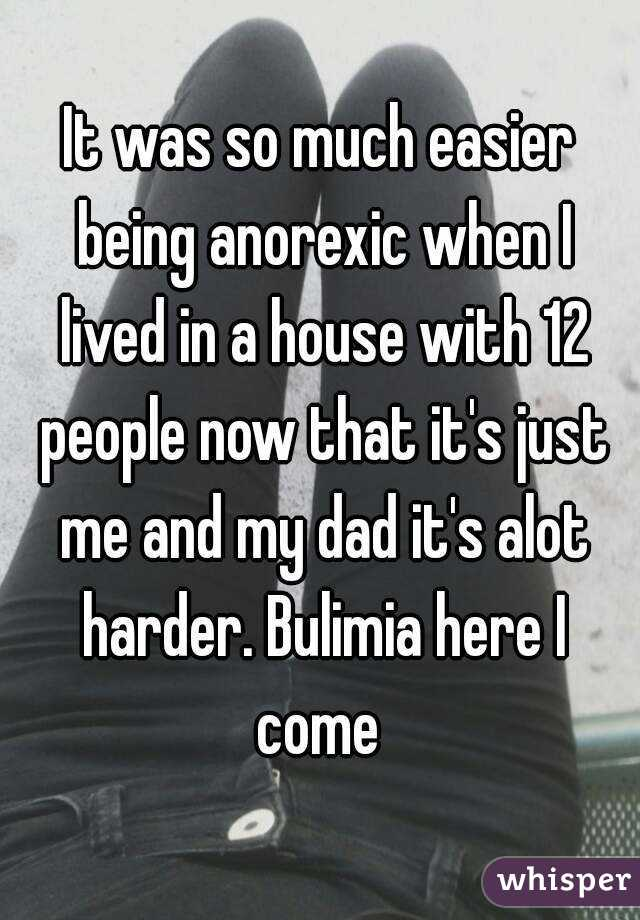 It was so much easier being anorexic when I lived in a house with 12 people now that it's just me and my dad it's alot harder. Bulimia here I come