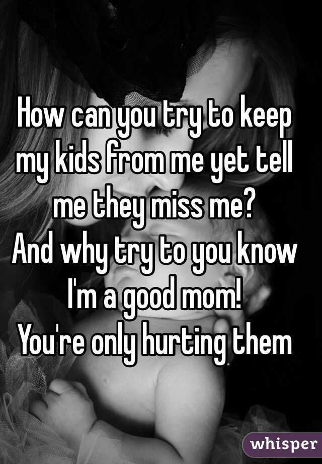 How can you try to keep my kids from me yet tell me they miss me? And why try to you know I'm a good mom! You're only hurting them