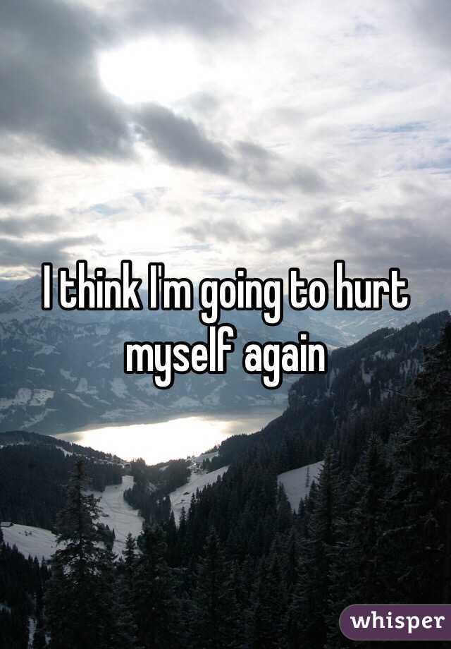 I think I'm going to hurt myself again