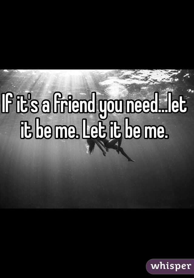 If it's a friend you need...let it be me. Let it be me.