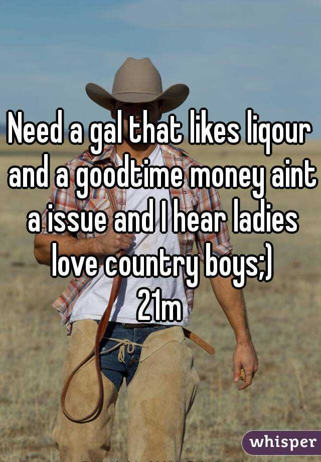 Need a gal that likes liqour and a goodtime money aint a issue and I hear ladies love country boys;) 21m