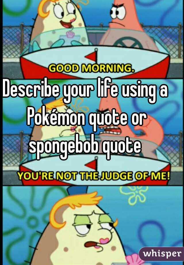 describe your life using a pokémon quote or spongebob quote