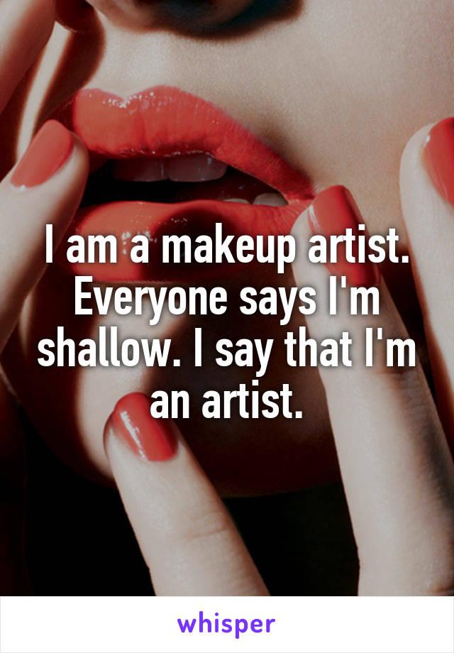 I am a makeup artist. Everyone says I'm shallow. I say that I'm an artist.