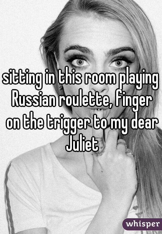 Russian roulette my dear juliet