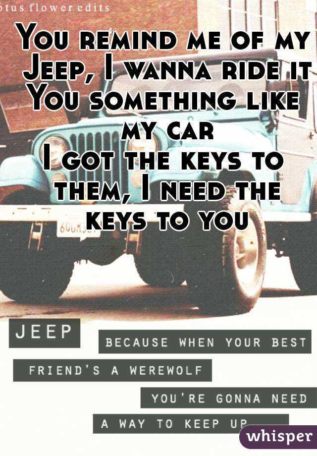You remind me of my Jeep, I wanna ride it You something like my car