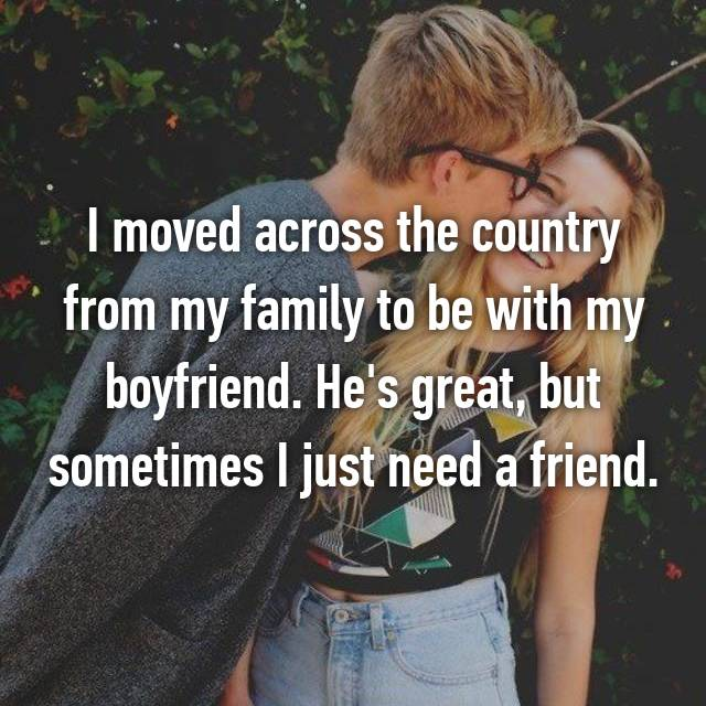 I moved across the country from my family to be with my boyfriend. He's great, but sometimes I just need a friend.