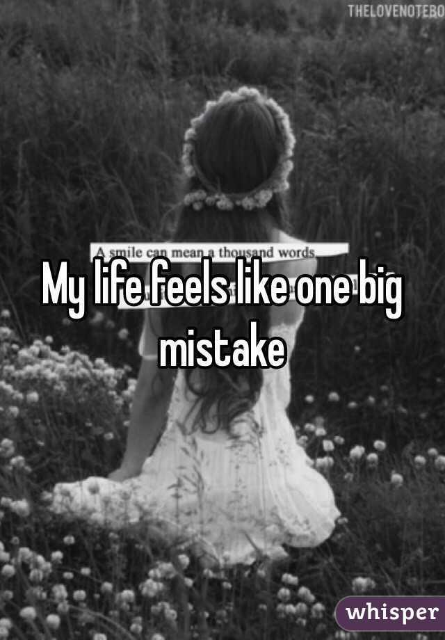 My life feels like one big mistake