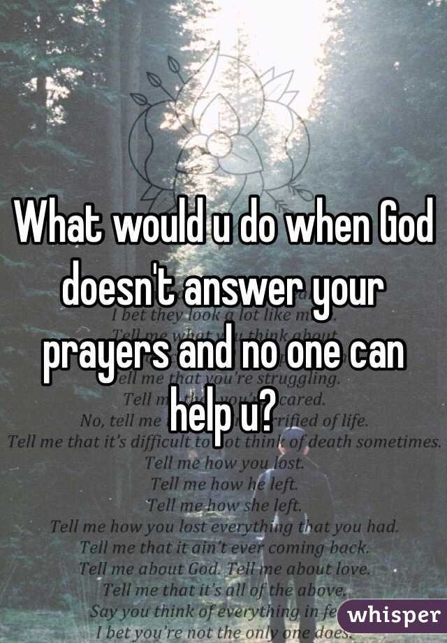 What Would U Do When God Doesnt Answer Your Prayers And No One Can Help