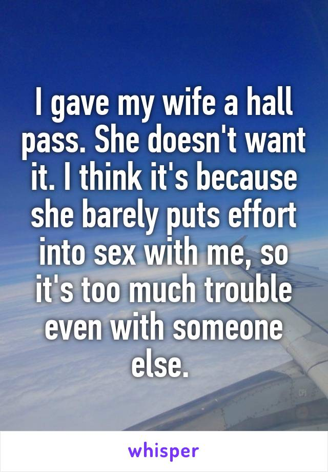 I gave my wife a hall pass. She doesn't want it. I think it's because she barely puts effort into sex with me, so it's too much trouble even with someone else.