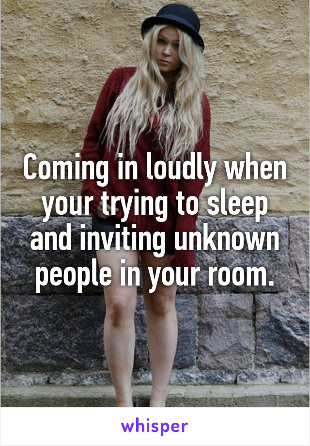 Coming in loudly when your trying to sleep and inviting unknown people in your room.