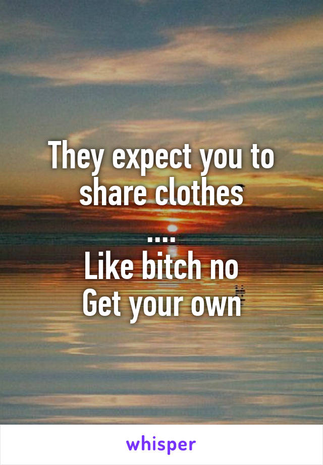 They expect you to share clothes .... Like bitch no Get your own