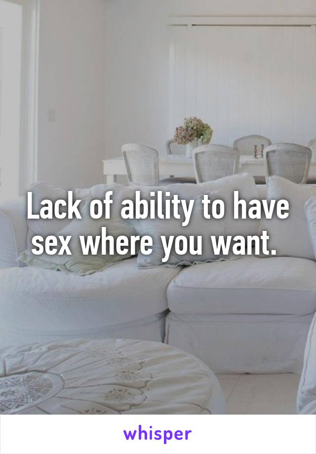 Lack of ability to have sex where you want.