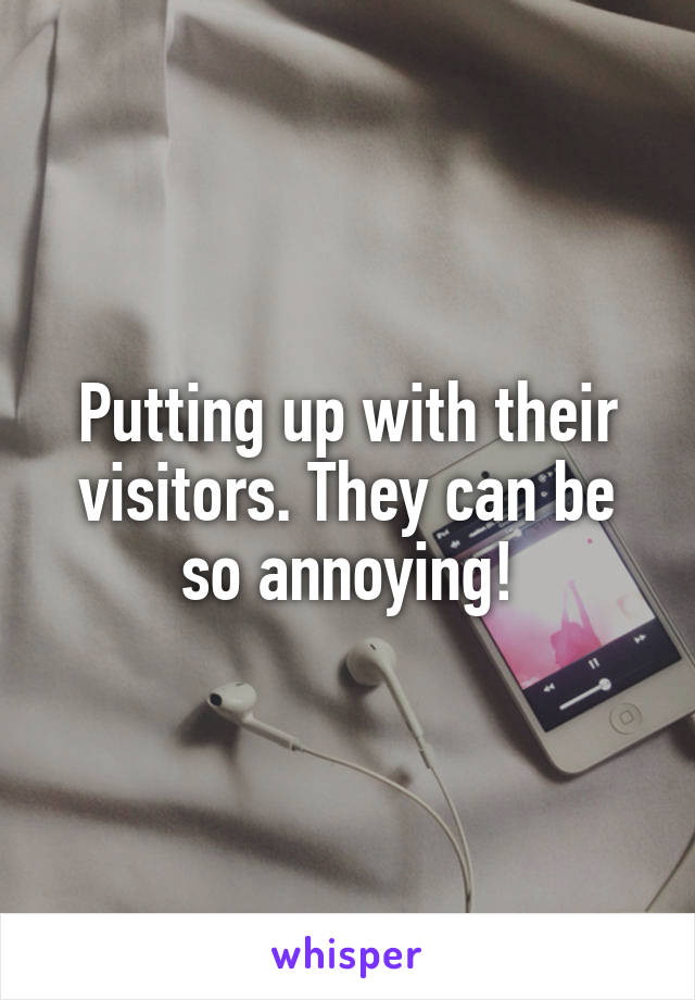 Putting up with their visitors. They can be so annoying!