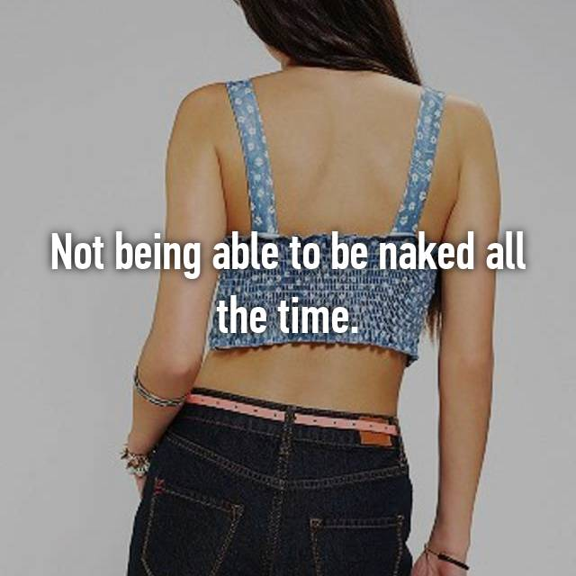 Not being able to be naked all the time.
